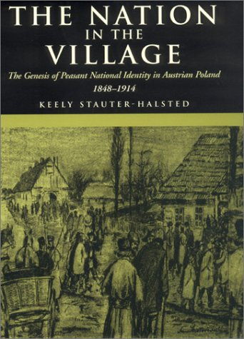 The Nation in the Village: The Genesis of Peasant National Identity in Austrian Poland, 1848-1914 9780801438448