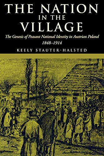 The Nation in the Village: The Genesis of Peasant National Identity in Austrian Poland, 1848-1914 9780801489969