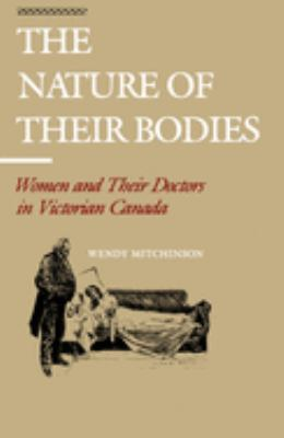 The Nature of Their Bodies: Women and Their Doctors in Victorian Canada 9780802068408