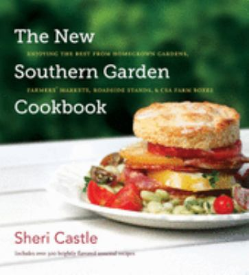 The New Southern Garden Cookbook: Enjoying the Best from Homegrown Gardens, Farmers' Markets, Roadside Stands, & CSA Farm Boxes 9780807834657