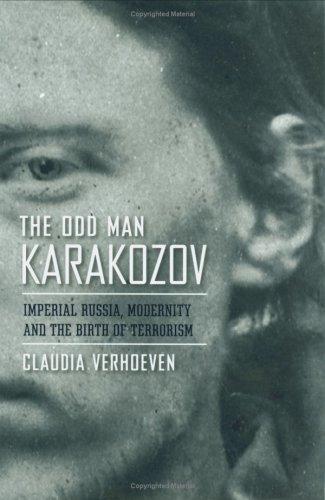 The Odd Man Karakozov: Imperial Russia, Modernity, and the Birth of Terrorism 9780801446528