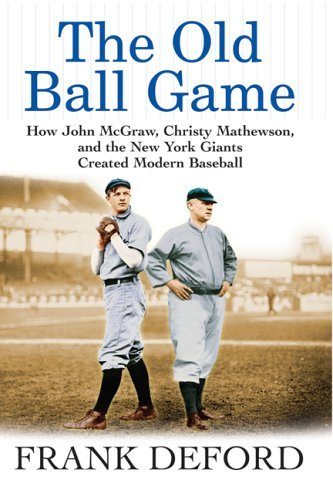 The Old Ball Game: How John McGraw, Christy Mathewson, and the New York Giants Created Modern Baseball 9780802142474