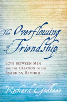 The Overflowing of Friendship: Love Between Men and the Creation of the American Republic 9780801891205