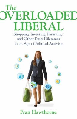 The Overloaded Liberal: Shopping, Investing, Parenting and Other Daily Dilemmas in an Age of Political Activism 9780807032633