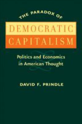 The Paradox of Democratic Capitalism: Politics and Economics in American Thought 9780801884115