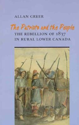 The Patriots and the People: The Rebellion of 1837 in Rural Lower Canada 9780802069306