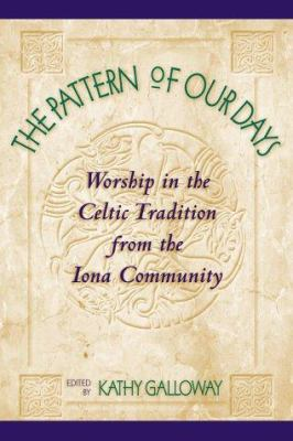 The Pattern of Our Days: Worship in the Celtic Tradition from the Iona Community