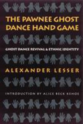 The Pawnee Ghost Dance Hand Game: Ghost Dance Revival and Ethnic Identity  by Alexander Lesser, Alice Beck Kehoe