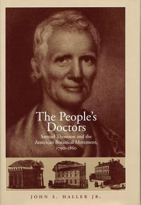 The People's Doctors: Samuel Thomson and the American Botanical Movement, 1790-1860 9780809323395