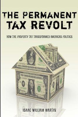 The Permanent Tax Revolt: How the Property Tax Transformed American Politics 9780804758710