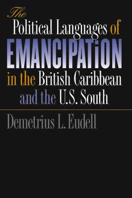 The Political Languages of Emancipation in the British Caribbean and the U.S. South 9780807853450