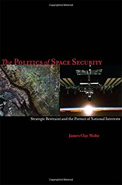 The Politics of Space Security: Strategic Restraint and the Pursuit of National Interests 9780804760102