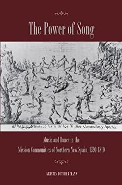 The Power of Song: Music and Dance in the Mission Communities of Northern New Spain, 1590-1810 9780804770866