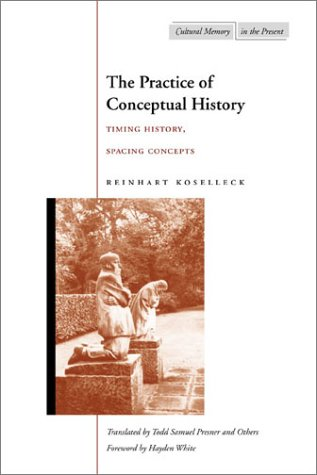 The Practice of Conceptual History: Timing History, Spacing Concepts 9780804743051