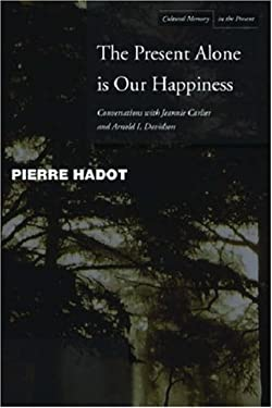 The Present Alone Is Our Happiness: Conversations with Jeannie Carlier and Arnold I. Davidson 9780804748353