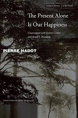 The Present Alone Is Our Happiness: Conversations with Jeannie Carlier and Arnold I. Davidson 9780804748360