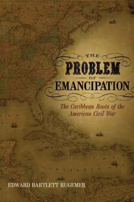 The Problem of Emancipation: The Caribbean Roots of the American Civil War 9780807133385
