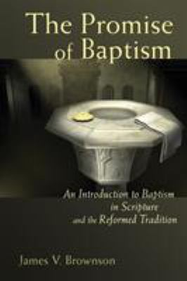 The Promise of Baptism: An Introduction to Baptism in Scripture and the Reformed Tradition 9780802833075