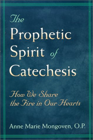 The Prophetic Spirit of Catechesis: How We Share the Fire in Our Hearts 9780809139224