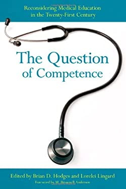 The Question of Competence: Reconsidering Medical Education in the Twenty-First Century 9780801450495
