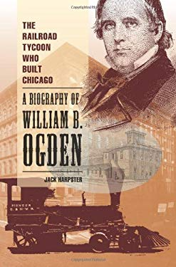 The Railroad Tycoon Who Built Chicago: A Biography of William B. Ogden 9780809329175