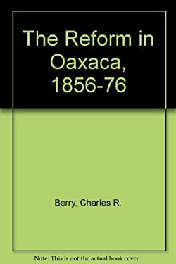 The Reform in Oaxaca, 1856-76: A Microhistory of the Liberal Revolution