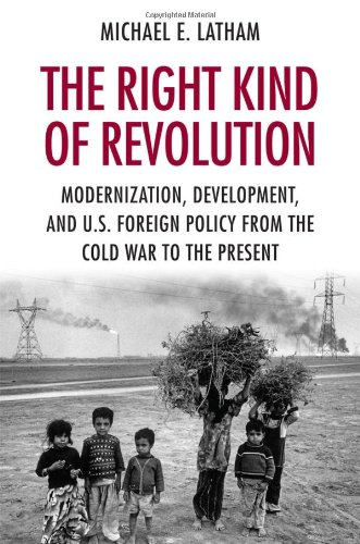The Right Kind of Revolution: Modernization, Development, and U.S. Foreign Policy from the Cold War to the Present 9780801477263