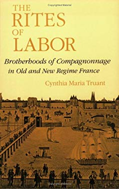 The Rites of Labor: Brotherhoods of Compagnonnage in Old and New Regime France 9780801482403