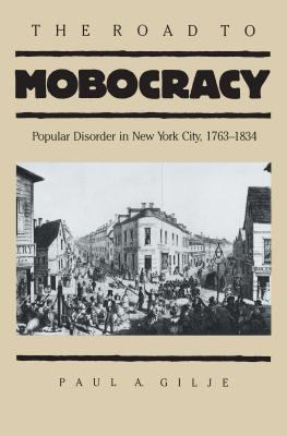 The Road to Mobocracy: Popular Disorder in New York City, 1763-1834 9780807817438