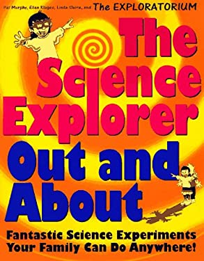 The Science Explorer Out and about: Fantastic Science Experiments Your Family Can Do Anywhere! 9780805045376