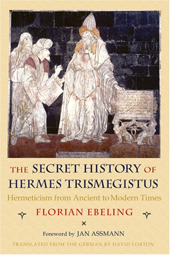 The Secret History of Hermes Trismegistus: Hermeticism from Ancient to Modern Times 9780801445460