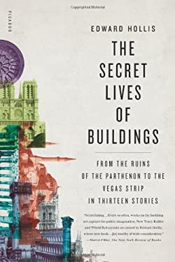 The Secret Lives of Buildings: From the Ruins of the Parthenon to the Vegas Strip in Thirteen Stories 9780805087857
