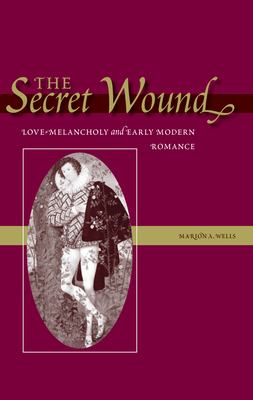 The Secret Wound: Love-Melancholy and Early Modern Romance 9780804750462