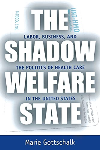 The Shadow Welfare State: Labor, Business, and the Politics of Health Care in the United States 9780801486487