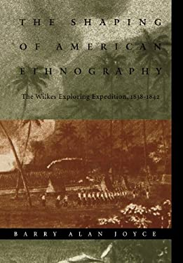 The Shaping of American Ethnography: The Wilkes Exploring Expedition, 1838-1842 9780803225916