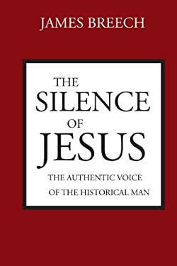 The Silence of Jesus: The Authentic Voice of the Historical Man 9780800619466
