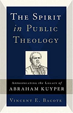 The Spirit in Public Theology: Appropriating the Legacy of Abraham Kuyper 9780801027406