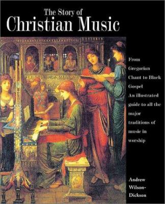 The Story of Christian Music: From Gregorian Chant to Black Gospel, an Authoritative Illustrated Guide to All the Major Traditions of Music for Wors 9780800634742