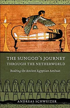 The Sungod's Journey Through the Netherworld: Reading the Ancient Egyptian Amduat 9780801448751