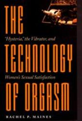 "The Technology of Orgasm: ""Hysteria,"" the Vibrator, and Women's Sexual Satisfaction 3224455"