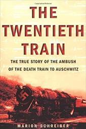 The Twentieth Train: The True Story of the Ambush on the Death Train to Auschwitz