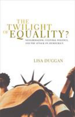 The Twilight of Equality: Neoliberalism, Cultural Politics, and the Attack on Democracy 9780807079553