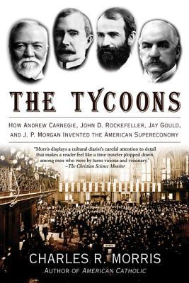 The Tycoons: How Andrew Carnegie, John D. Rockefeller, Jay Gould, and J. P. Morgan Invented the American Supereconomy 9780805081343