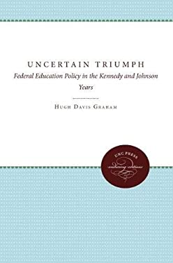 The Uncertain Triumph: Federal Education Policy in the Kennedy and Johnson Years 9780807815991
