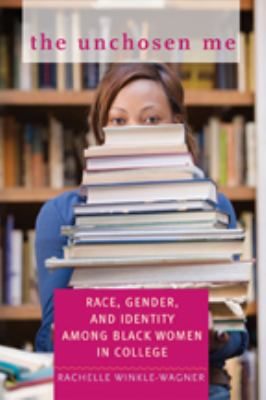 The Unchosen Me: Race, Gender, and Identity Among Black Women in College 9780801893544
