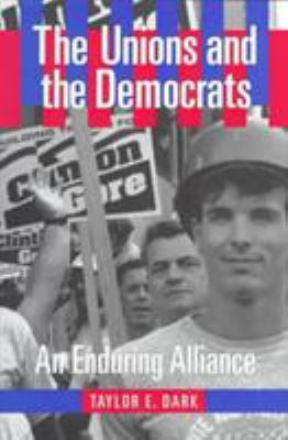 The Unions and the Democrats: An Enduring Alliance 9780801435768