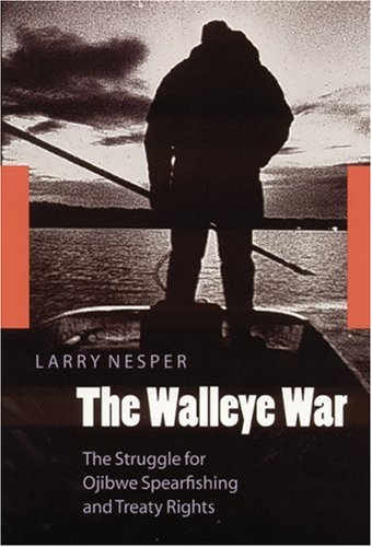The Walleye War: The Struggle for Ojibwe Spearfishing and Treaty Rights 9780803283800
