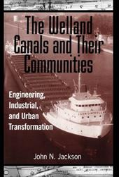 The Welland Canals and Their Communities: Engineering, Industrial, and Urban Transformation
