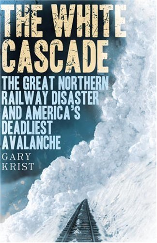The White Cascade: The Great Northern Railway Disaster and America's Deadliest Avalanche 9780805077056