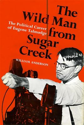 The Wild Man from Sugar Creek: The Political Career of Eugene Talmadge 9780807101704